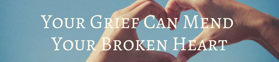 Heading for Grief Definition 2: Your Grief Can Mend Your Broken Heart